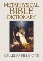 Metaphysical Bible Dictionary by Charles Fillmore