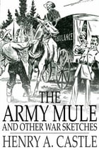 The Army Mule: And Other War Sketches by Henry A. Castle