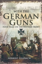 With the German Guns: four years on the western front by Herbert Sulzbach