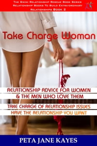 Relationship Advice For Women & The Men Who Love Them: Take Charge Woman - Take Charge of…