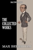 The Collected Works of Max Beerbohm: 17 Novels and Shorts Stories in One Volume by Max Beerbohm