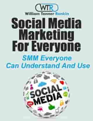 Social Media Marketing For Everyone by William Tanner Rankin