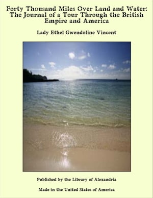 Forty Thousand Miles Over Land and Water: The Journal of a Tour Through the British Empire and America by Lady Ethel Gwendoline Vincent