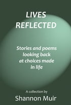 Lives Reflected: Stories and Poems Looking Back At Choices Made In Life