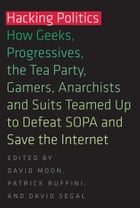 Hacking Politics: How Geeks, Progressives, the Tea Party, Gamers, Anarchists and Suits Teamed Up to Defeat SOPA and Sa by David Moon