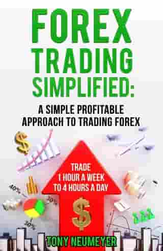 Fores Trading Simplified: A Simple Profitable Approach to Trading Forex: Trade 1 Hour a Week to 4 Hours a Day by Neumeyer Tony