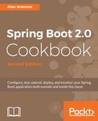Spring Boot 2.0 Cookbook: Configure, test, extend, deploy, and monitor your Spring Boot application both outside and inside th by Alex Antonov