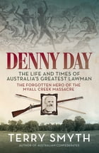 Denny Day: The Life and Times of Australia's Greatest Lawman – the Forgotten Hero of the Myall Creek Massacre by Terry Smyth