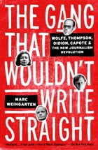The Gang That Wouldn't Write Straight: Wolfe, Thompson, Didion, Capote, and the New Journalism Revolution by Marc Weingarten