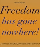 Freedom Has gone Nowhere!: Soothe Yourself To Personal Empowerment by Haseeb Hussain