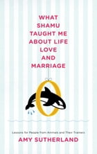 What Shamu Taught Me About Life, Love, and Marriage: Lessons for People from Animals and Their…