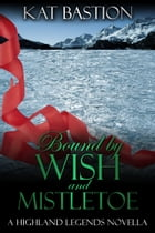 Bound by Wish and Mistletoe by Kat Bastion