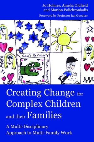Creating Change for Complex Children and their Families A Multi-Disciplinary Approach to Multi-Family Work
