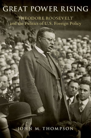 Great Power Rising: Theodore Roosevelt and the Politics of U.S. Foreign Policy by John M. Thompson