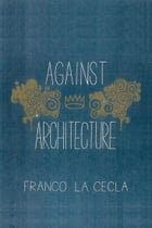 Against Architecture by Franco La Cecla
