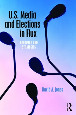 U.S. Media and Elections in Flux Dynamics and Strategies