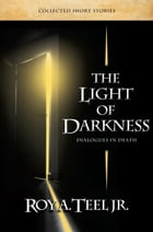 The Light of Darkness: Dialogues in Death by Roy A. Teel, Jr.