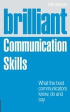 Brilliant Communication Skills: What the best communicators know, do and say by Gill Hasson