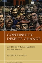 Continuity Despite Change: The Politics of Labor Regulation in Latin America by Matthew E. Carnes