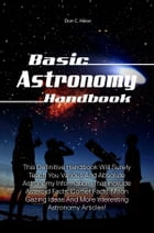 Basic Astronomy Handbook: This Definitive Handbook Will Surely Teach You Various And Absolute Astronomy Information That Incku by Don C. Heise