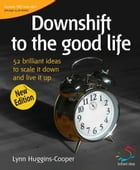 Downshift to the good life: 52 brilliant ideas to scale it down and live it up by Lynn Huggins-Cooper