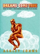 Dreams Come True: How To Start A Mechanism, Fulfilling Your Desires by Ashley Johns