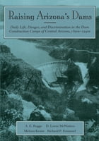 Raising Arizona's Dams: Daily Life, Danger, and Discrimination in the Dam Construction Camps of Central Arizona, 1890s-1940s by A. E. Rogge