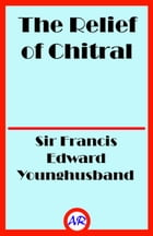 The Relief of Chitral (Illustrated) by Sir Francis Edward Younghusband