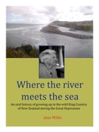 Where the river meets the sea: An oral history of growing up in the wild King Country of New Zealand during the Great Depression by Jane Wilks
