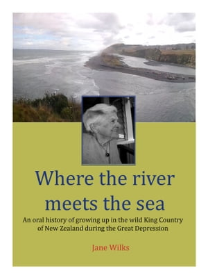 Where the river meets the sea An oral history of growing up in the wild King Country of New Zealand during the Great Depression
