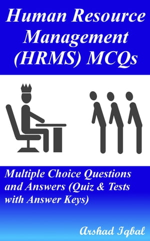 Human Resource Management (HRMS) MCQs: Multiple Choice Questions and Answers (Quiz & Tests with Answer Keys) by Arshad Iqbal