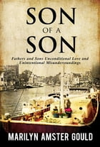 Son of a Son: Fathers and Sons Unconditional Love and Unintentional Misunderstandings by Marilyn Amster Gould