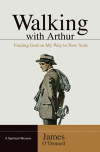 Walking With Arthur: Finding God On My Way to New York