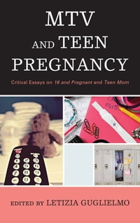 MTV and Teen Pregnancy: Critical Essays on 16 and Pregnant and Teen Mom