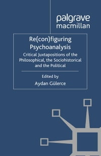Re(con)figuring Psychoanalysis: Critical Juxtapositions of the Philosophical, the Sociohistorical…