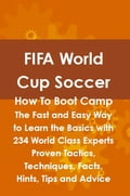 FIFA World Cup Soccer How To Boot Camp: The Fast and Easy Way to Learn the Basics with 234 World Class Experts Proven Tactics, Techniques, Facts, Hints, Tips and Advice 426b8551-0dfe-413a-9888-41fb4b5eb42e