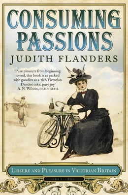 Book Consuming Passions: Leisure and Pleasure in Victorian Britain by Judith Flanders