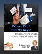 Where Did I Put My Keys: Six Essential Skills for a Stellar Memory by Laura Stack
