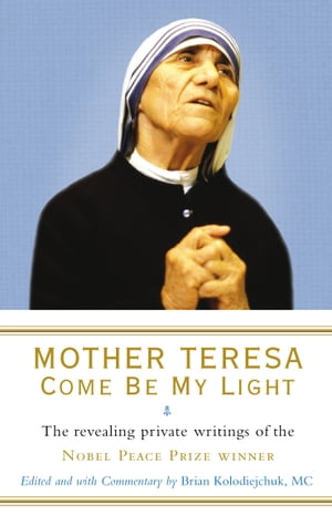 Mother Teresa: Come Be My Light The revealing private writings of the Nobel Peace Prize winner