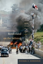 Borderland on the Isthmus: Race, Culture, and the Struggle for the Canal Zone by Michael E. Donoghue