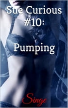 Sue Curious #10: Pumping by Singe