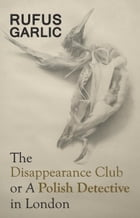 The Disappearance Club or A Polish Detective in London by Rufus Garlic