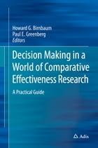 Decision Making in a World of Comparative Effectiveness Research: A Practical Guide by Howard G. Birnbaum