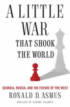 A Little War That Shook the World: Georgia, Russia, and the Future of the West by Ronald Asmus