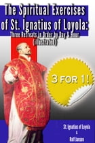 The Spiritual Exercises of St. Ignatius of Loyola: Three Retreats in Order by Day and Hour (illustrated) by St. Ignatius of Loyola