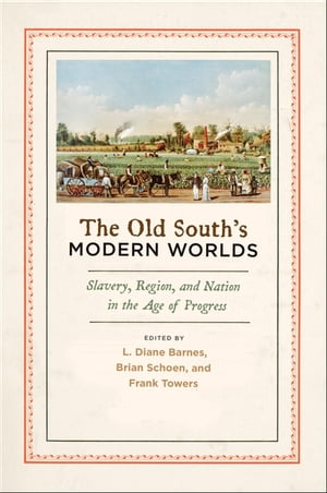 The Old South's Modern Worlds Slavery,  Region,  and Nation in the Age of Progress