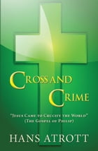 "Cross And Crime: ""Jesus Came to Crucify the World"" (The Gospel of Philip) by Hans Atrott"