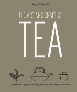 The Art and Craft of Tea: An Enthusiast's Guide to Selecting, Brewing, and Serving Exquisite Tea by Joseph Wesley Uhl