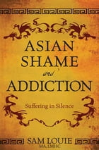 Asian Shame and Addiction: Suffering in Silence by Sam Louie