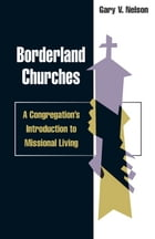 Borderland churches: a congregation's introduction to missional living: A Congregation's Introduction to Missional Living by Gary Nelson